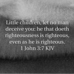Little children, let no man deceive you: he that doeth righteousness is righteous, even as he is righteous.