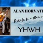 Alan Horvath: Tribute To A Man Dedicated to YHWH